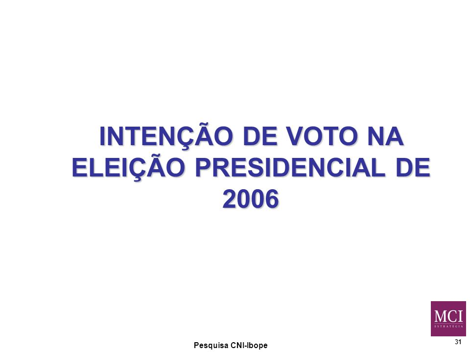31 Pesquisa CNI-Ibope INTENÇÃO DE VOTO NA ELEIÇÃO PRESIDENCIAL DE 2006