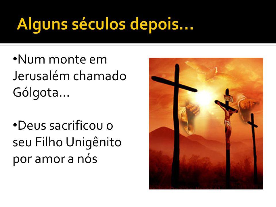 Num monte em Jerusalém chamado Gólgota... Deus sacrificou o seu Filho Unigênito por amor a nós