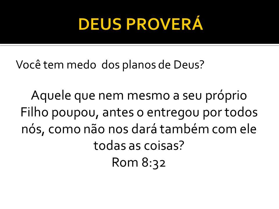 Você tem medo dos planos de Deus? Aquele que nem mesmo a seu próprio Filho poupou, antes o entregou por todos nós, como não nos dará também com ele to