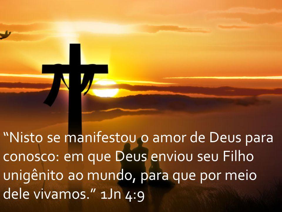 """""""Nisto se manifestou o amor de Deus para conosco: em que Deus enviou seu Filho unigênito ao mundo, para que por meio dele vivamos."""" 1Jn 4:9"""