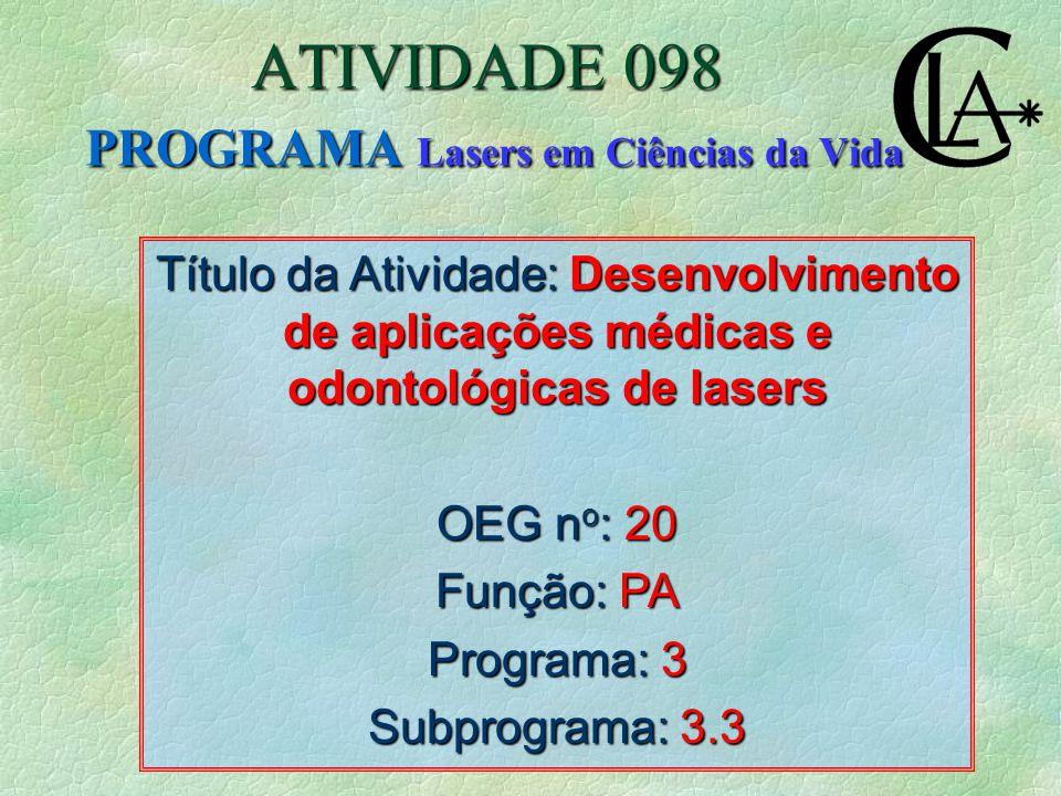 Título da Atividade: Desenvolvimento de aplicações médicas e odontológicas de lasers OEG n o : 20 Função: PA Programa: 3 Subprograma: 3.3 ATIVIDADE 098 PROGRAMA Lasers em Ciências da Vida
