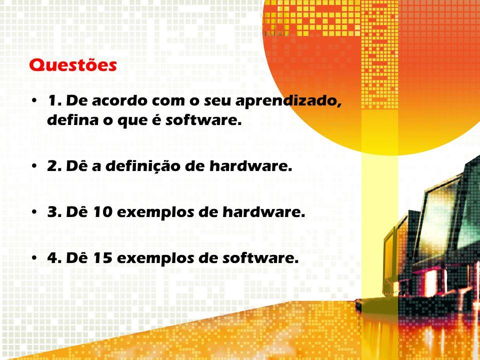 Questões 1. De acordo com o seu aprendizado, defina o que é software. 2. Dê a definição de hardware. 3. Dê 10 exemplos de hardware. 4. Dê 15 exemplos