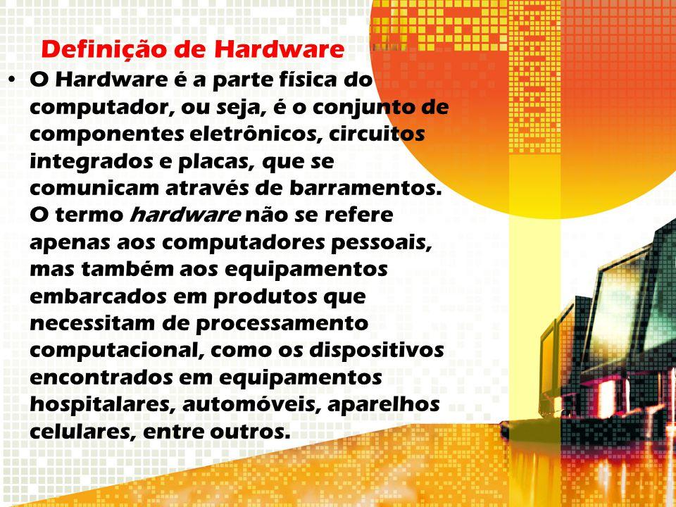 Definição de Hardware O Hardware é a parte física do computador, ou seja, é o conjunto de componentes eletrônicos, circuitos integrados e placas, que se comunicam através de barramentos.