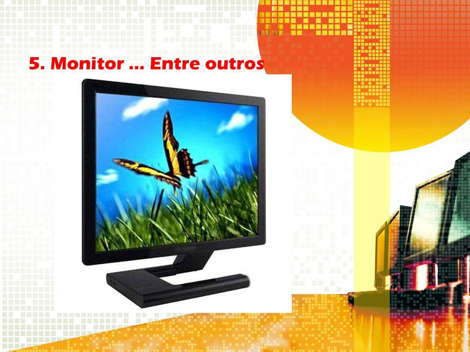 5. Monitor... Entre outros