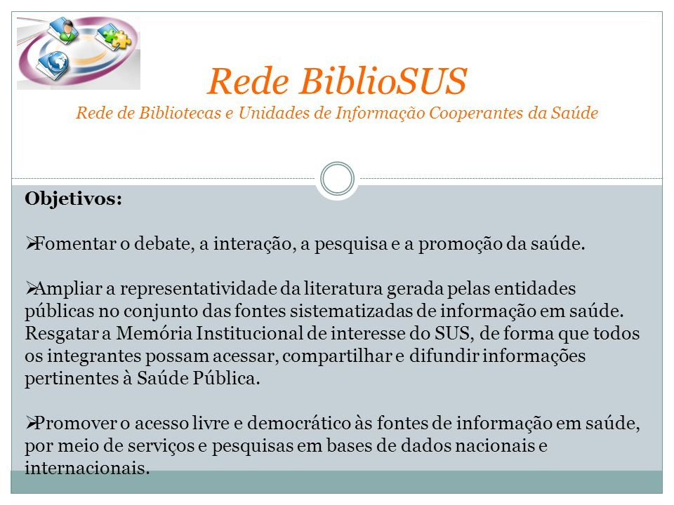 Rede BiblioSUS Rede de Bibliotecas e Unidades de Informação Cooperantes da Saúde Objetivos:  Fomentar o debate, a interação, a pesquisa e a promoção da saúde.