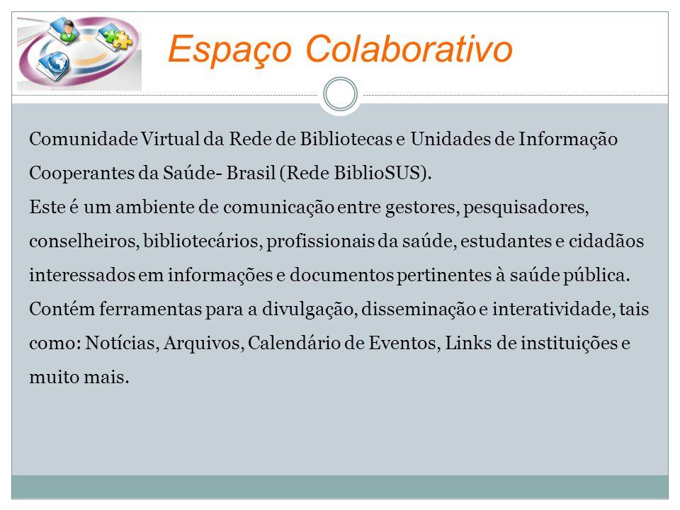 Espaço Colaborativo Comunidade Virtual da Rede de Bibliotecas e Unidades de Informação Cooperantes da Saúde- Brasil (Rede BiblioSUS). Este é um ambien