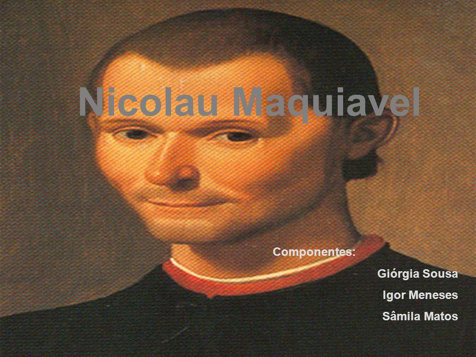 Nicolau Maquiavel Componentes: Giórgia Sousa Igor Meneses Sâmila Matos