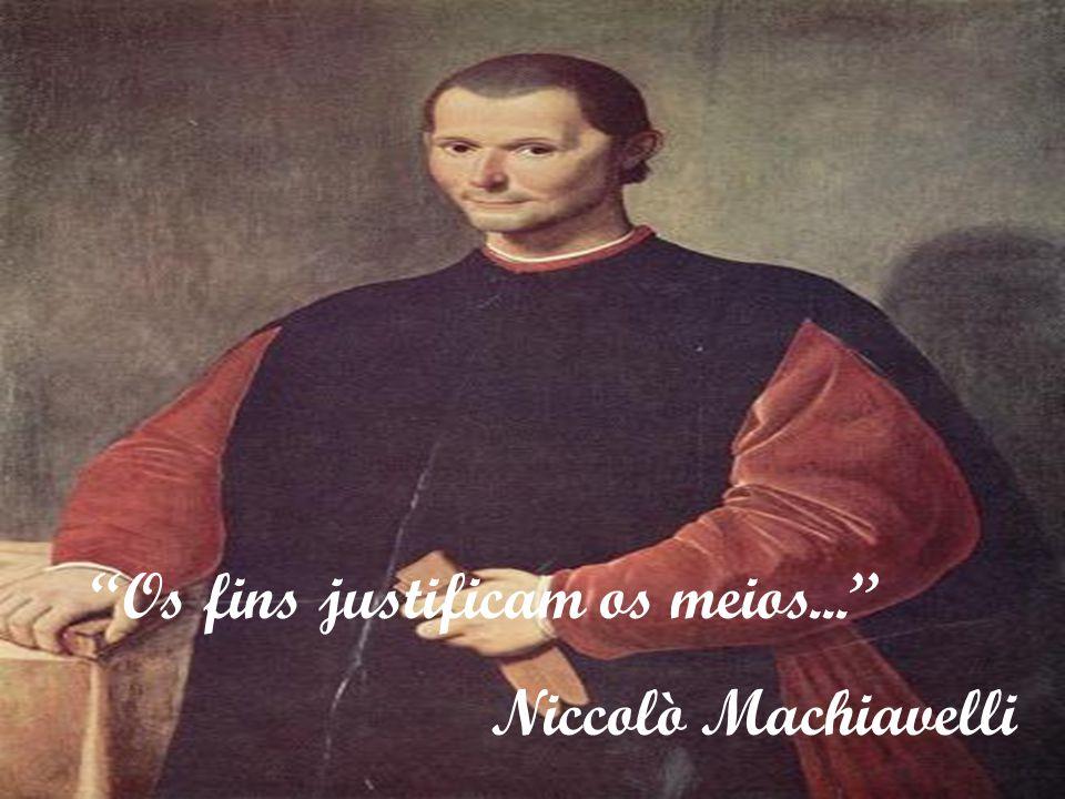 """Os fins justificam os meios..."" Niccolò Machiavelli"