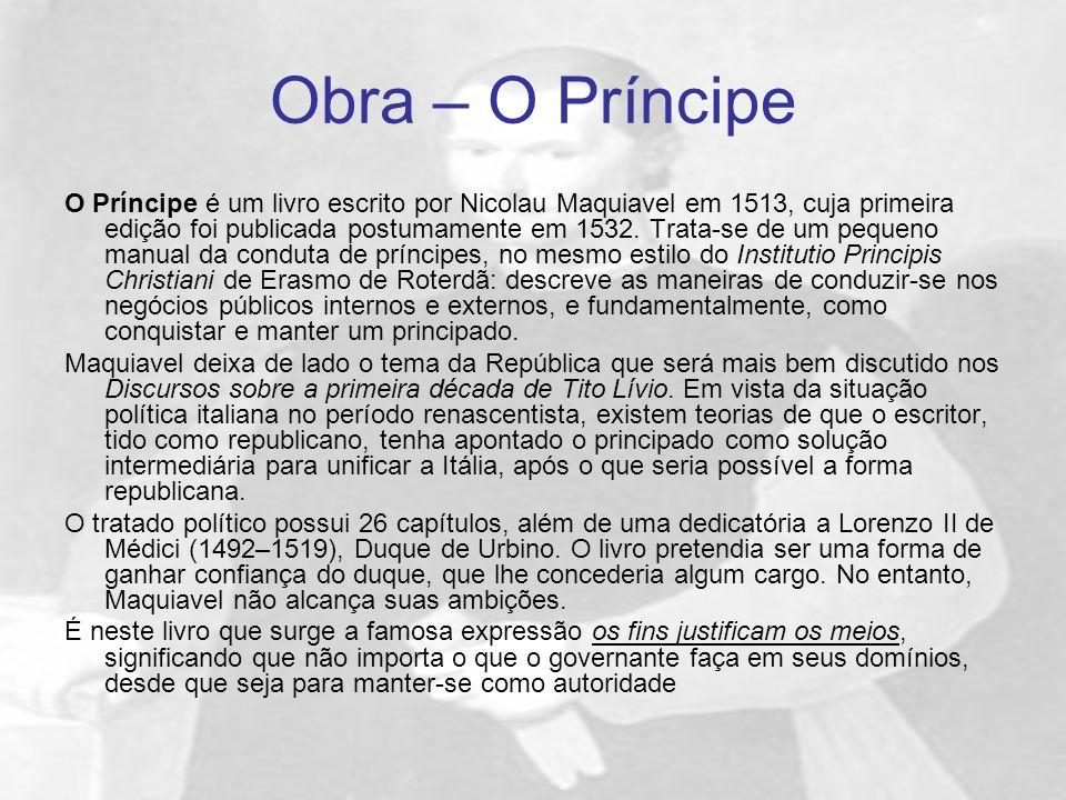 Obra – O Príncipe O Príncipe é um livro escrito por Nicolau Maquiavel em 1513, cuja primeira edição foi publicada postumamente em 1532. Trata-se de um