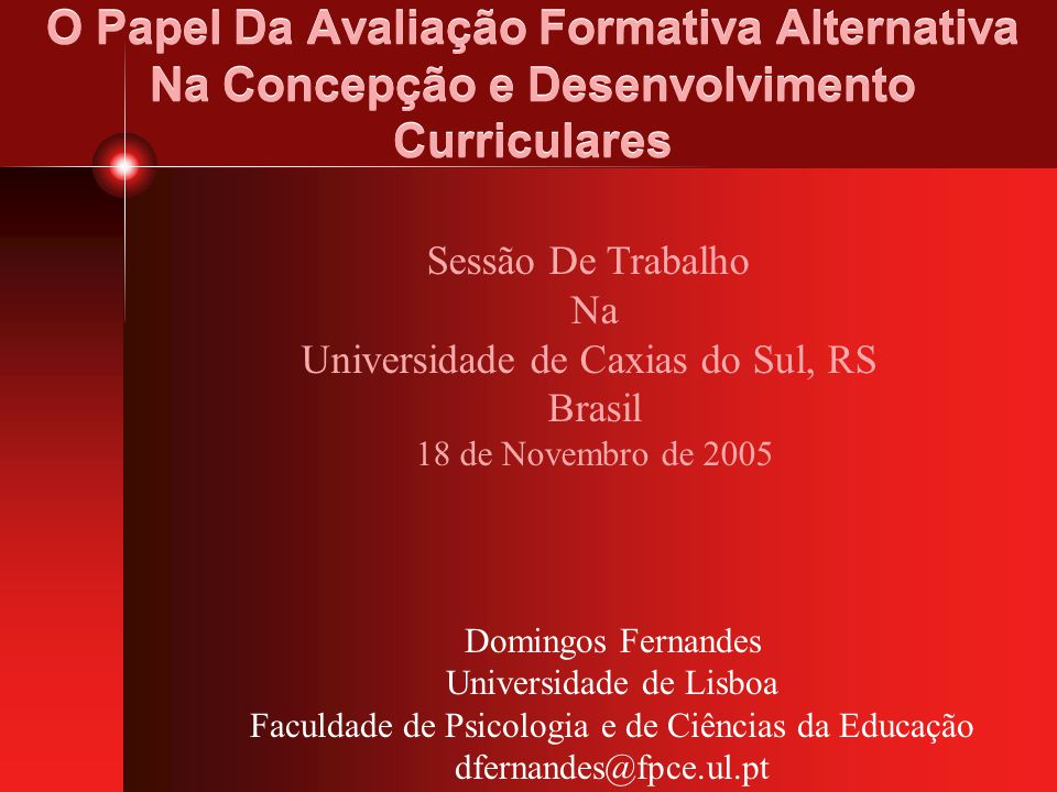 O Papel Da Avaliação Formativa Alternativa Na Concepção e Desenvolvimento Curriculares Domingos Fernandes Universidade de Lisboa Faculdade de Psicolog