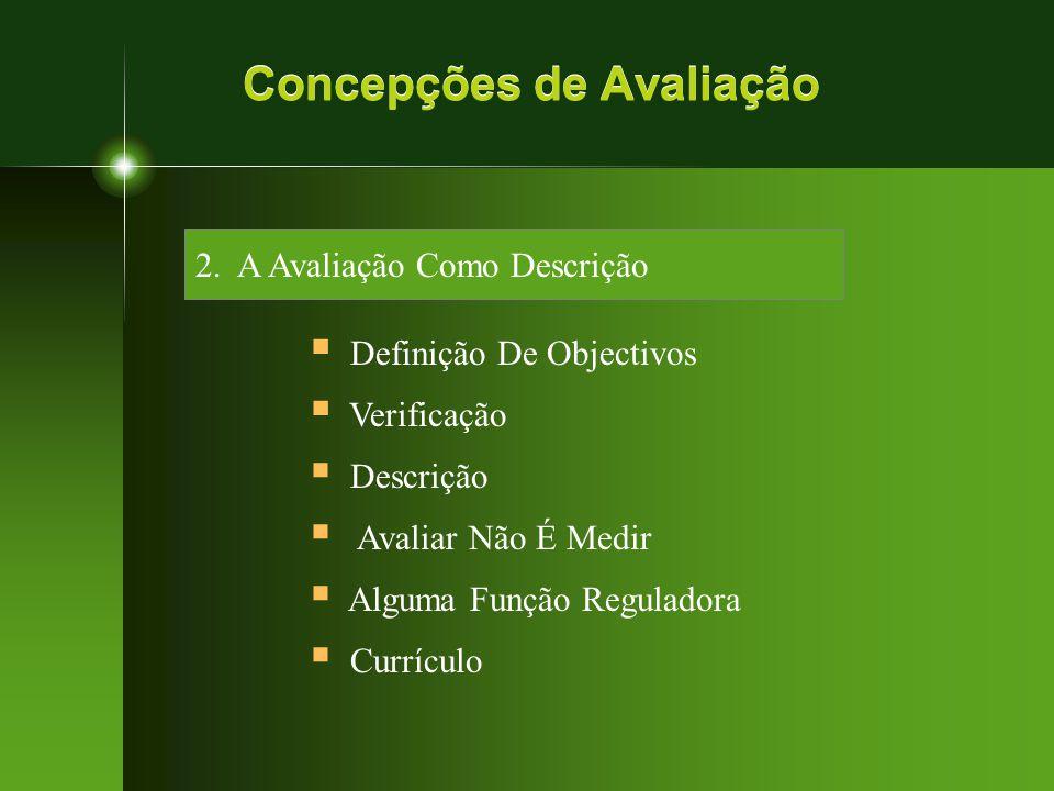 Concepções de Avaliação 2. A Avaliação Como Descrição  Definição De Objectivos  Verificação  Descrição  Avaliar Não É Medir  Alguma Função Regula