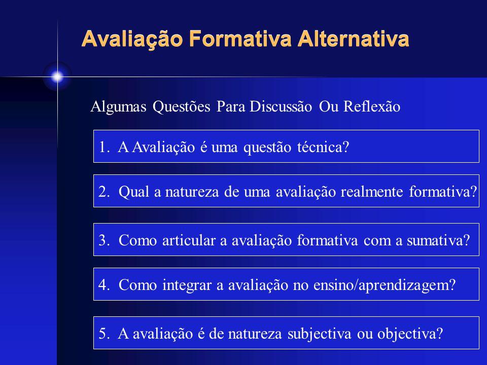 Avaliação Formativa Alternativa Algumas Questões Para Discussão Ou Reflexão 1. A Avaliação é uma questão técnica? 2. Qual a natureza de uma avaliação