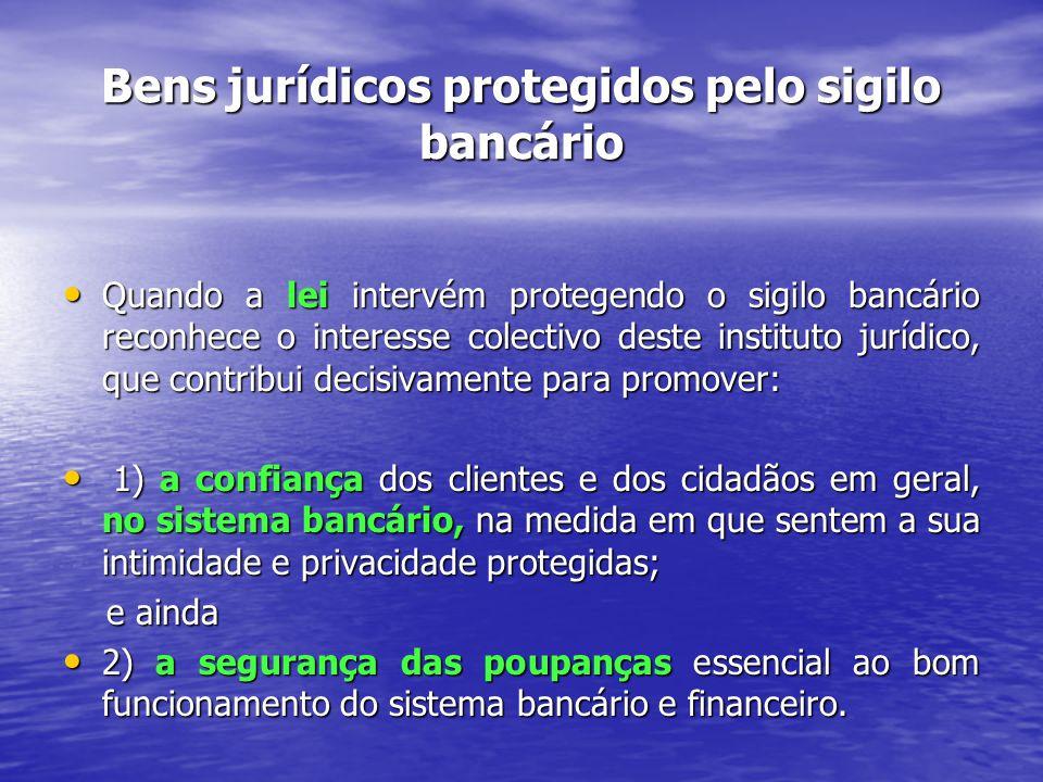 Bens jurídicos protegidos pelo sigilo bancário Quando a lei intervém protegendo o sigilo bancário reconhece o interesse colectivo deste instituto jurídico, que contribui decisivamente para promover: Quando a lei intervém protegendo o sigilo bancário reconhece o interesse colectivo deste instituto jurídico, que contribui decisivamente para promover: 1) a confiança dos clientes e dos cidadãos em geral, no sistema bancário, na medida em que sentem a sua intimidade e privacidade protegidas; 1) a confiança dos clientes e dos cidadãos em geral, no sistema bancário, na medida em que sentem a sua intimidade e privacidade protegidas; e ainda e ainda 2) a segurança das poupanças essencial ao bom funcionamento do sistema bancário e financeiro.