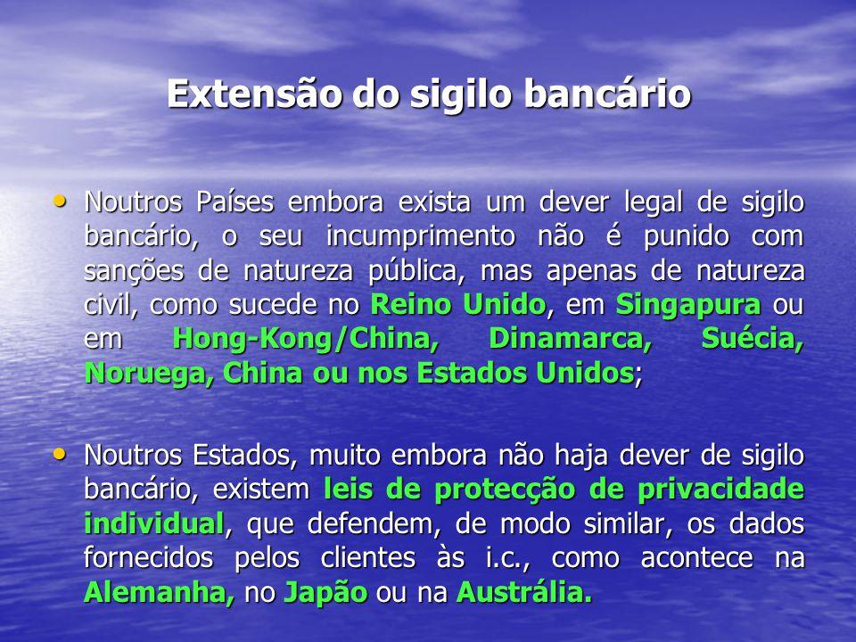 Extensão do sigilo bancário Noutros Países embora exista um dever legal de sigilo bancário, o seu incumprimento não é punido com sanções de natureza pública, mas apenas de natureza civil, como sucede no Reino Unido, em Singapura ou em Hong-Kong/China, Dinamarca, Suécia, Noruega, China ou nos Estados Unidos; Noutros Países embora exista um dever legal de sigilo bancário, o seu incumprimento não é punido com sanções de natureza pública, mas apenas de natureza civil, como sucede no Reino Unido, em Singapura ou em Hong-Kong/China, Dinamarca, Suécia, Noruega, China ou nos Estados Unidos; Noutros Estados, muito embora não haja dever de sigilo bancário, existem leis de protecção de privacidade individual, que defendem, de modo similar, os dados fornecidos pelos clientes às i.c., como acontece na Alemanha, no Japão ou na Austrália.