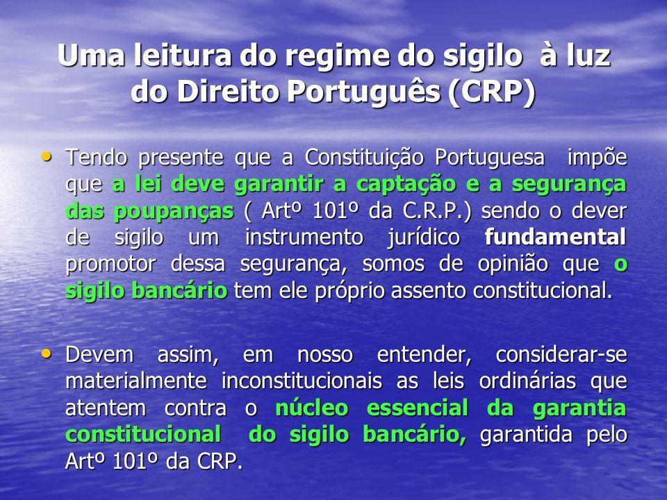 Uma leitura do regime do sigilo à luz do Direito Português (CRP) Tendo presente que a Constituição Portuguesa impõe que a lei deve garantir a captação e a segurança das poupanças ( Artº 101º da C.R.P.) sendo o dever de sigilo um instrumento jurídico fundamental promotor dessa segurança, somos de opinião que o sigilo bancário tem ele próprio assento constitucional.
