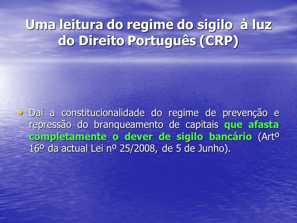 Uma leitura do regime do sigilo à luz do Direito Português (CRP) Daí a constitucionalidade do regime de prevenção e repressão do branqueamento de capitais que afasta completamente o dever de sigilo bancário (Artº 16º da actual Lei nº 25/2008, de 5 de Junho).