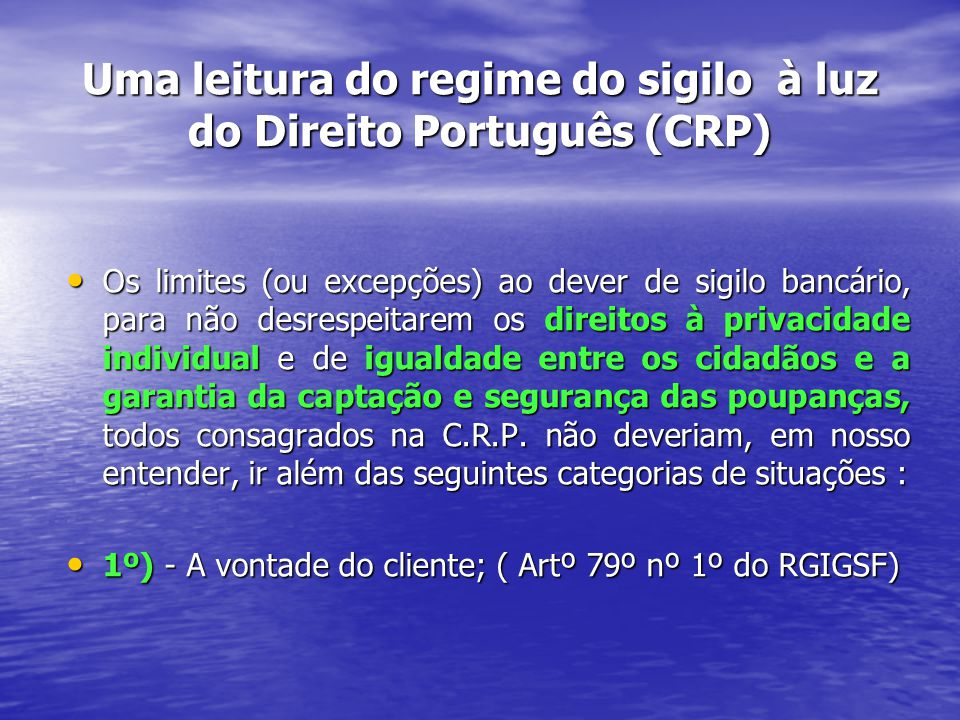 Uma leitura do regime do sigilo à luz do Direito Português (CRP) Os limites (ou excepções) ao dever de sigilo bancário, para não desrespeitarem os direitos à privacidade individual e de igualdade entre os cidadãos e a garantia da captação e segurança das poupanças, todos consagrados na C.R.P.