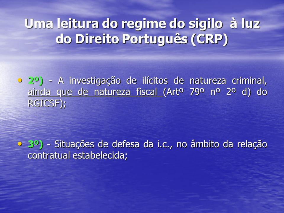 Uma leitura do regime do sigilo à luz do Direito Português (CRP) 2º) - A investigação de ilícitos de natureza criminal, ainda que de natureza fiscal (Artº 79º nº 2º d) do RGICSF); 2º) - A investigação de ilícitos de natureza criminal, ainda que de natureza fiscal (Artº 79º nº 2º d) do RGICSF); 3º) - Situações de defesa da i.c., no âmbito da relação contratual estabelecida; 3º) - Situações de defesa da i.c., no âmbito da relação contratual estabelecida;