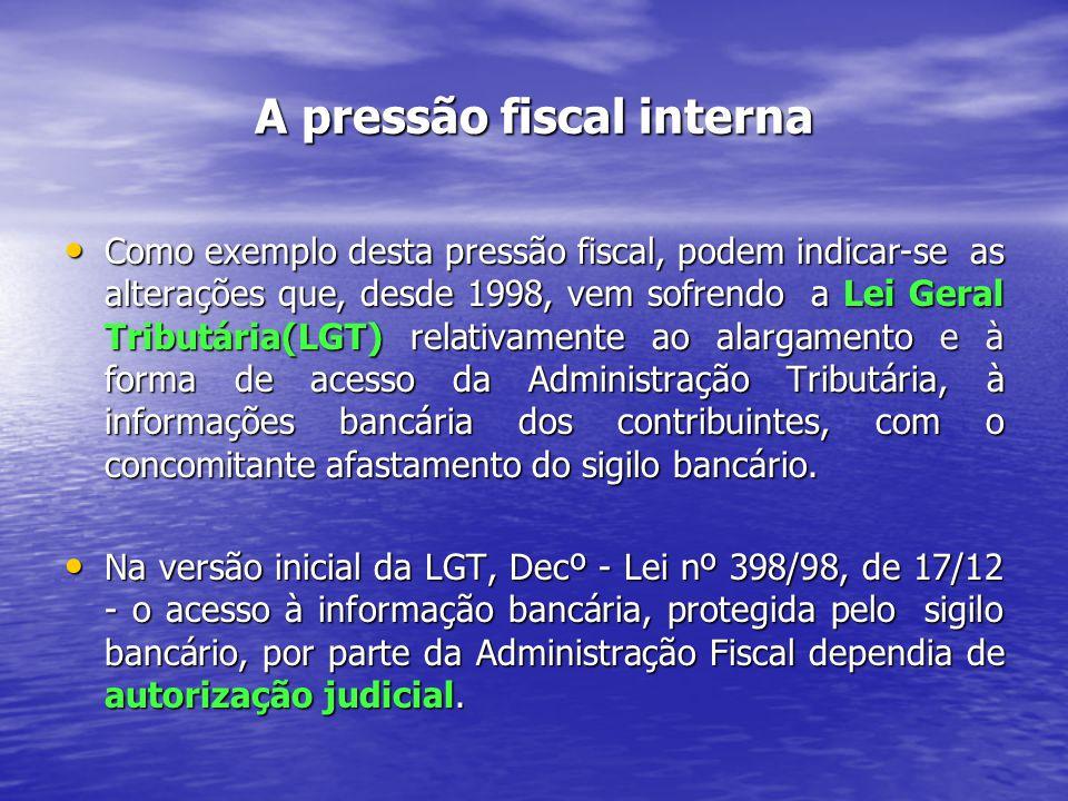 A pressão fiscal interna Como exemplo desta pressão fiscal, podem indicar-se as alterações que, desde 1998, vem sofrendo a Lei Geral Tributária(LGT) relativamente ao alargamento e à forma de acesso da Administração Tributária, à informações bancária dos contribuintes, com o concomitante afastamento do sigilo bancário.