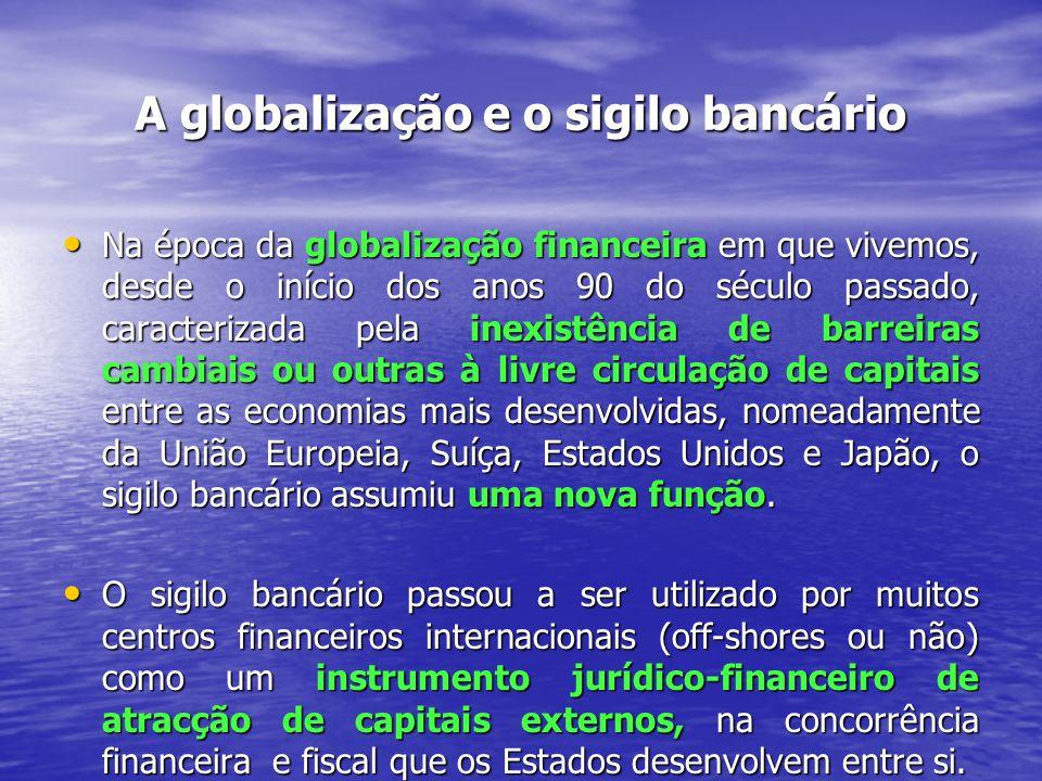 A globalização e o sigilo bancário Na época da globalização financeira em que vivemos, desde o início dos anos 90 do século passado, caracterizada pela inexistência de barreiras cambiais ou outras à livre circulação de capitais entre as economias mais desenvolvidas, nomeadamente da União Europeia, Suíça, Estados Unidos e Japão, o sigilo bancário assumiu uma nova função.