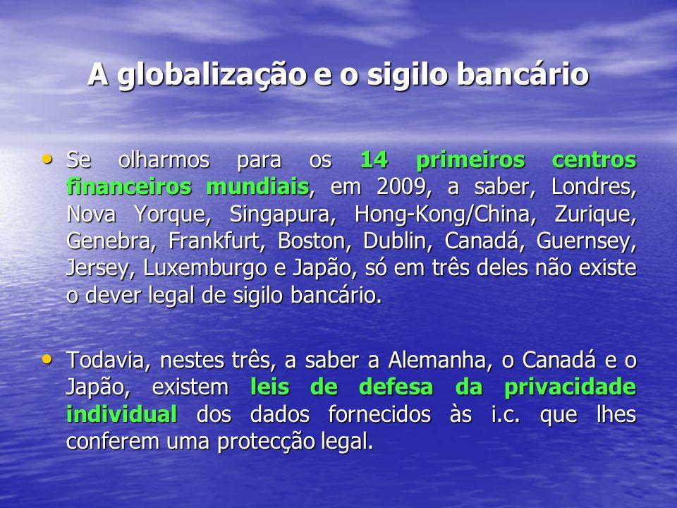 A globalização e o sigilo bancário Se olharmos para os 14 primeiros centros financeiros mundiais, em 2009, a saber, Londres, Nova Yorque, Singapura, Hong-Kong/China, Zurique, Genebra, Frankfurt, Boston, Dublin, Canadá, Guernsey, Jersey, Luxemburgo e Japão, só em três deles não existe o dever legal de sigilo bancário.