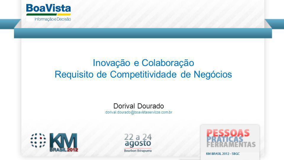 Dorival Dourado dorival.dourado@boavistaservicos.com.br Inovação e Colaboração Requisito de Competitividade de Negócios