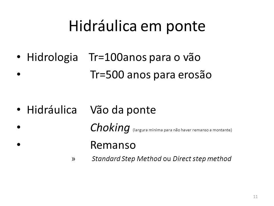Hidráulica em ponte Hidrologia Tr=100anos para o vão Tr=500 anos para erosão Hidráulica Vão da ponte Choking (largura minima para não haver remanso a