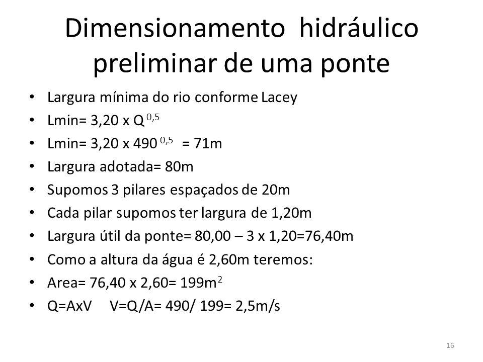 Dimensionamento hidráulico preliminar de uma ponte Largura mínima do rio conforme Lacey Lmin= 3,20 x Q 0,5 Lmin= 3,20 x 490 0,5 = 71m Largura adotada= 80m Supomos 3 pilares espaçados de 20m Cada pilar supomos ter largura de 1,20m Largura útil da ponte= 80,00 – 3 x 1,20=76,40m Como a altura da água é 2,60m teremos: Area= 76,40 x 2,60= 199m 2 Q=AxV V=Q/A= 490/ 199= 2,5m/s 16