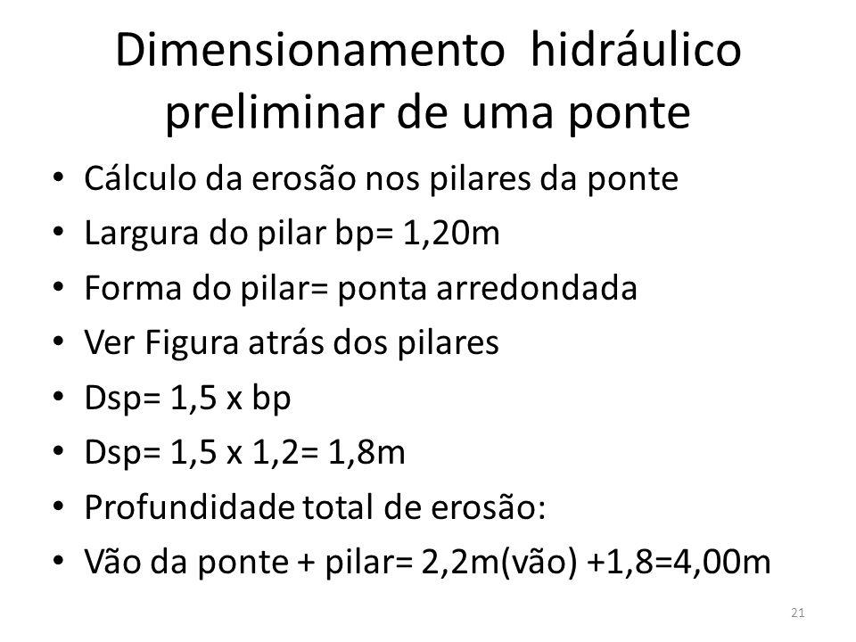 Dimensionamento hidráulico preliminar de uma ponte Cálculo da erosão nos pilares da ponte Largura do pilar bp= 1,20m Forma do pilar= ponta arredondada Ver Figura atrás dos pilares Dsp= 1,5 x bp Dsp= 1,5 x 1,2= 1,8m Profundidade total de erosão: Vão da ponte + pilar= 2,2m(vão) +1,8=4,00m 21