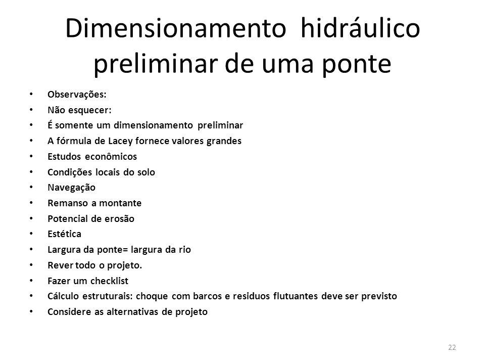 Dimensionamento hidráulico preliminar de uma ponte Observações: Não esquecer: É somente um dimensionamento preliminar A fórmula de Lacey fornece valor