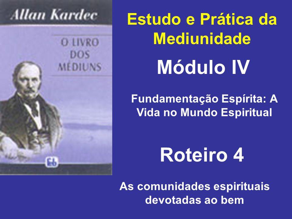 Estudo e Prática da Mediunidade Módulo IV Roteiro 4 Fundamentação Espírita: A Vida no Mundo Espiritual As comunidades espirituais devotadas ao bem
