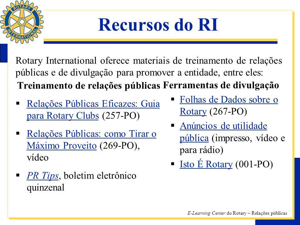 E-Learning Center do Rotary – Relações públicas Treinamento de relações públicas RR elações Públicas Eficazes: Guia para Rotary Clubs (257-PO) RR elações Públicas: como Tirar o Máximo Proveito (269-PO), vídeo PP R Tips, boletim eletrônico quinzenal Ferramentas de divulgação FF olhas de Dados sobre o Rotary (267-PO) AA núncios de utilidade pública (impresso, vídeo e para rádio) II sto É Rotary (001-PO) Recursos do RI Rotary International oferece materiais de treinamento de relações públicas e de divulgação para promover a entidade, entre eles: