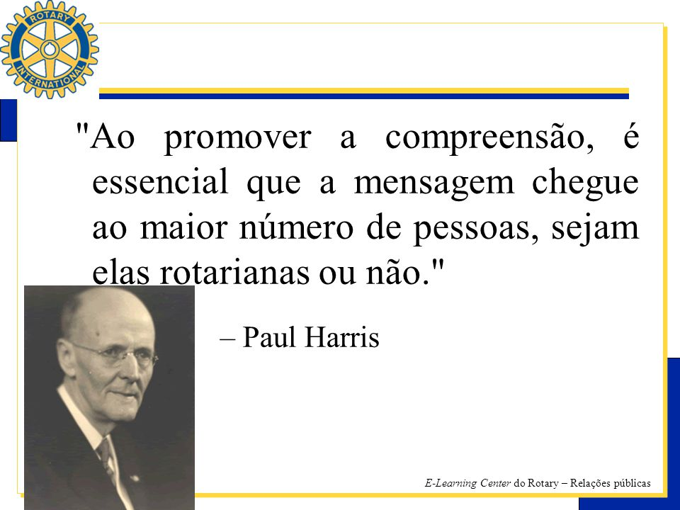 Ao promover a compreensão, é essencial que a mensagem chegue ao maior número de pessoas, sejam elas rotarianas ou não. – Paul Harris