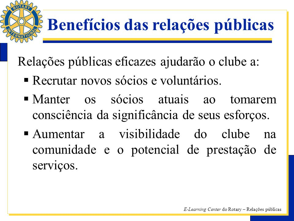E-Learning Center do Rotary – Relações públicas Relações públicas eficazes ajudarão o clube a: RR ecrutar novos sócios e voluntários.