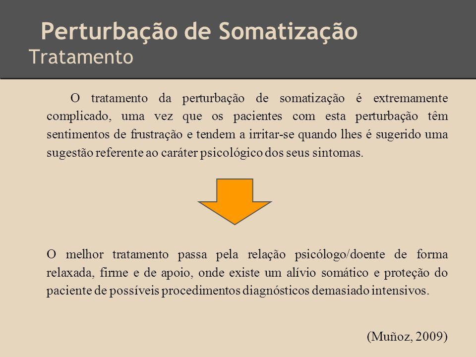 Perturbação de Somatização Tratamento O tratamento da perturbação de somatização é extremamente complicado, uma vez que os pacientes com esta perturba