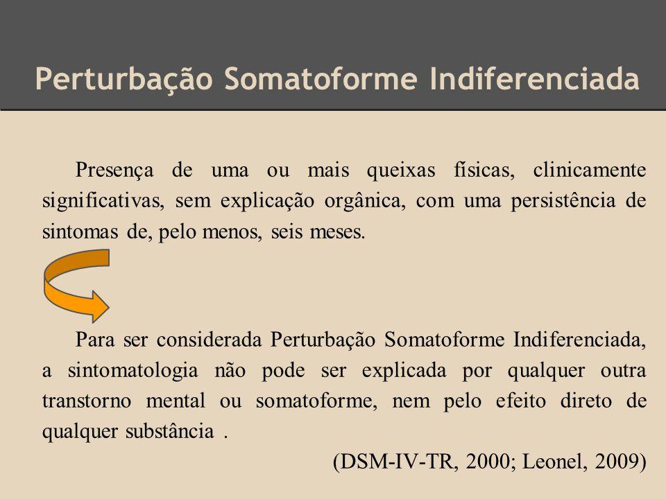 Perturbação Somatoforme Indiferenciada Presença de uma ou mais queixas físicas, clinicamente significativas, sem explicação orgânica, com uma persistê