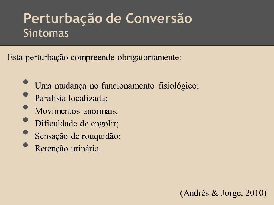 Perturbação de Conversão Sintomas Esta perturbação compreende obrigatoriamente: Uma mudança no funcionamento fisiológico; Paralisia localizada; Movime