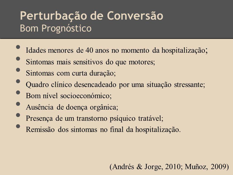 Perturbação de Conversão Bom Prognóstico Idades menores de 40 anos no momento da hospitalização ; Sintomas mais sensitivos do que motores; Sintomas co
