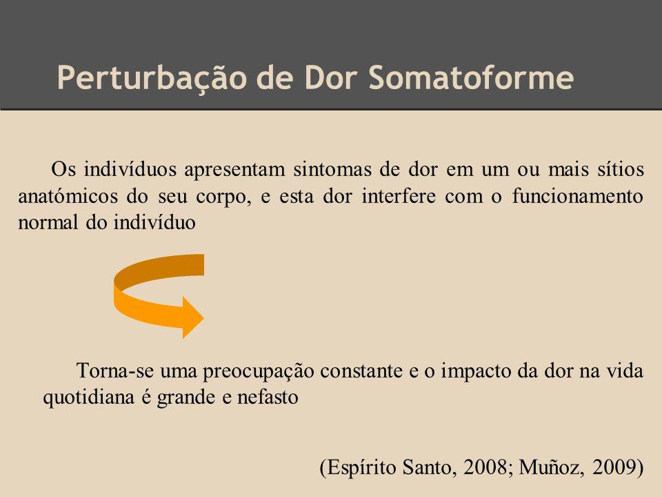 Perturbação de Dor Somatoforme Os indivíduos apresentam sintomas de dor em um ou mais sítios anatómicos do seu corpo, e esta dor interfere com o funci