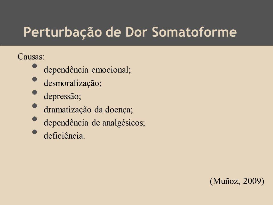 Perturbação de Dor Somatoforme Causas: dependência emocional; desmoralização; depressão; dramatização da doença; dependência de analgésicos; deficiênc