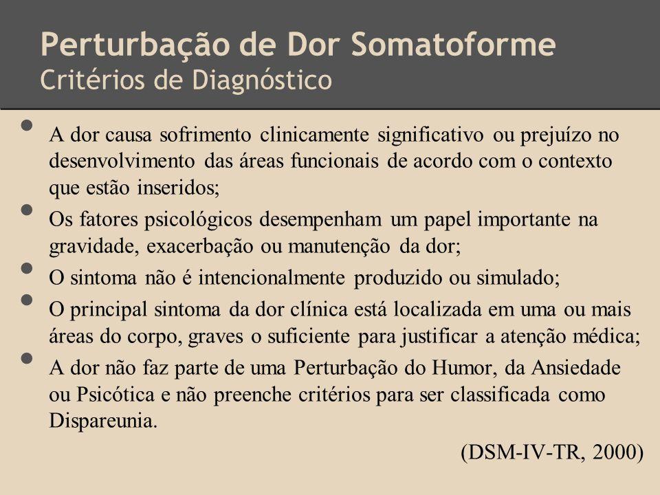 Perturbação de Dor Somatoforme Critérios de Diagnóstico A dor causa sofrimento clinicamente significativo ou prejuízo no desenvolvimento das áreas fun