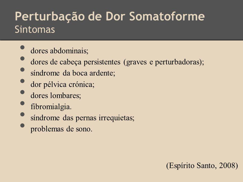 Perturbação de Dor Somatoforme Sintomas dores abdominais; dores de cabeça persistentes (graves e perturbadoras); síndrome da boca ardente; dor pélvica