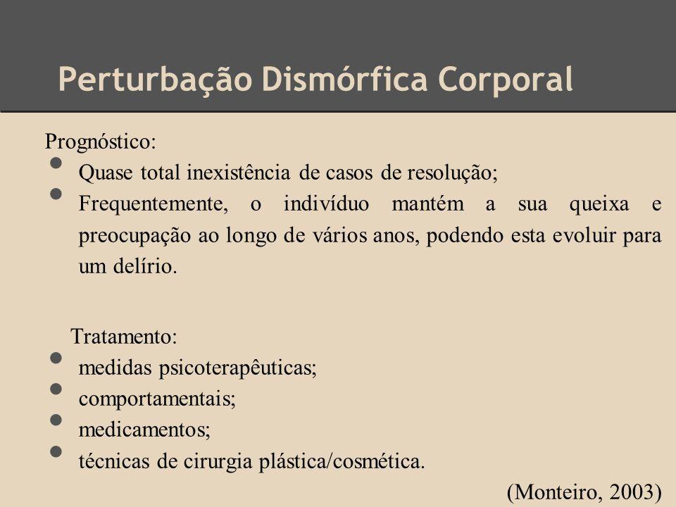 Perturbação Dismórfica Corporal Prognóstico: Quase total inexistência de casos de resolução; Frequentemente, o indivíduo mantém a sua queixa e preocup