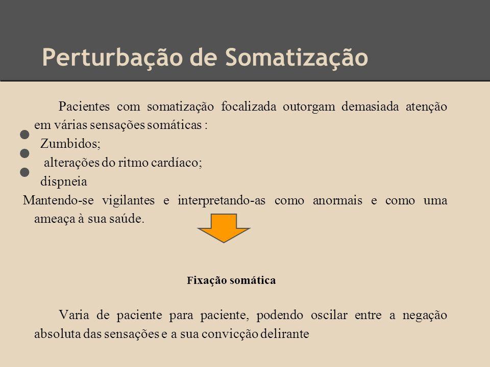 Perturbação de Somatização Pacientes com somatização focalizada outorgam demasiada atenção em várias sensações somáticas : Zumbidos; alterações do rit