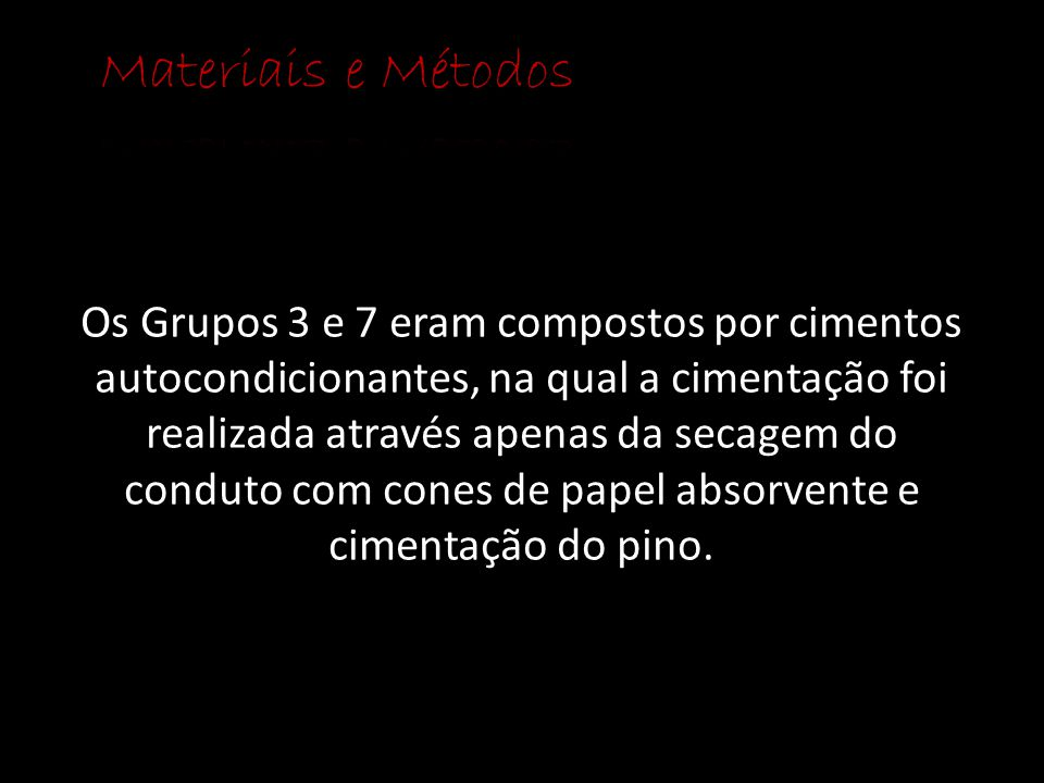 Os Grupos 3 e 7 eram compostos por cimentos autocondicionantes, na qual a cimentação foi realizada através apenas da secagem do conduto com cones de p