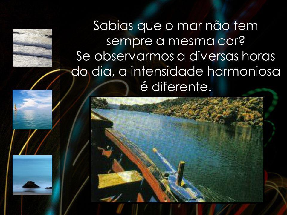 Sabias que o mar não tem sempre a mesma cor? Se observarmos a diversas horas do dia, a intensidade harmoniosa é diferente.