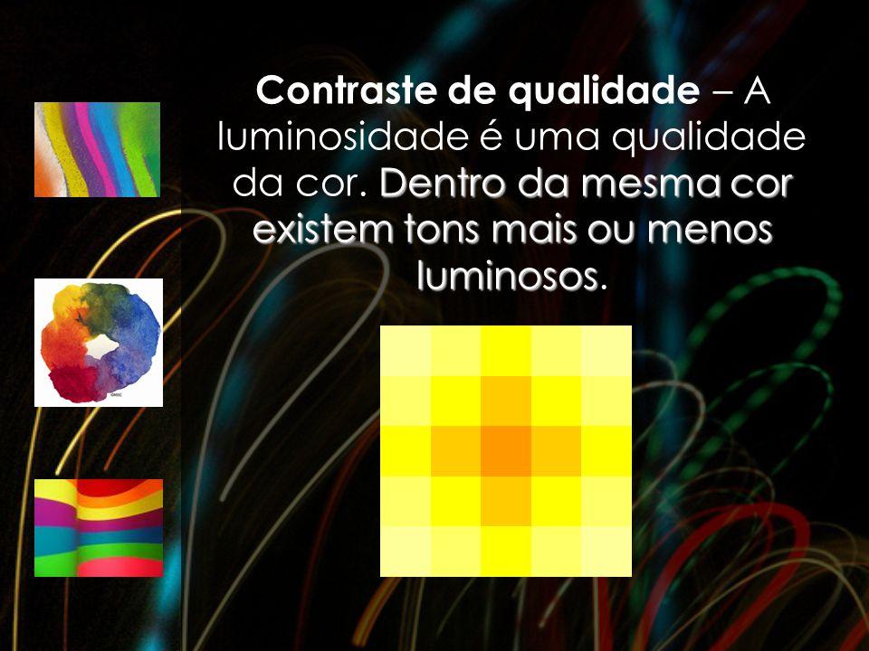 Dentro da mesma cor existem tons mais ou menos luminosos Contraste de qualidade – A luminosidade é uma qualidade da cor. Dentro da mesma cor existem t