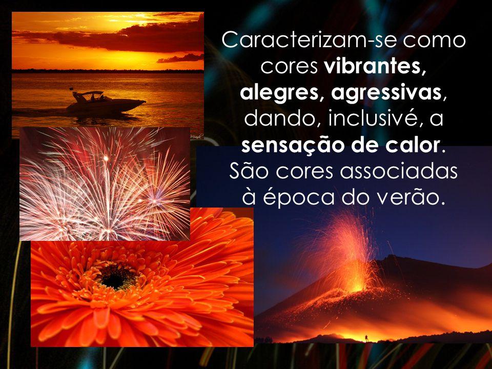 Caracterizam-se como cores vibrantes, alegres, agressivas, dando, inclusivé, a sensação de calor. São cores associadas à época do verão.