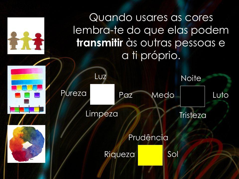 Quando usares as cores lembra-te do que elas podem transmitir às outras pessoas e a ti próprio. Luz Paz Limpeza Pureza Tristeza Luto Noite Medo Riquez