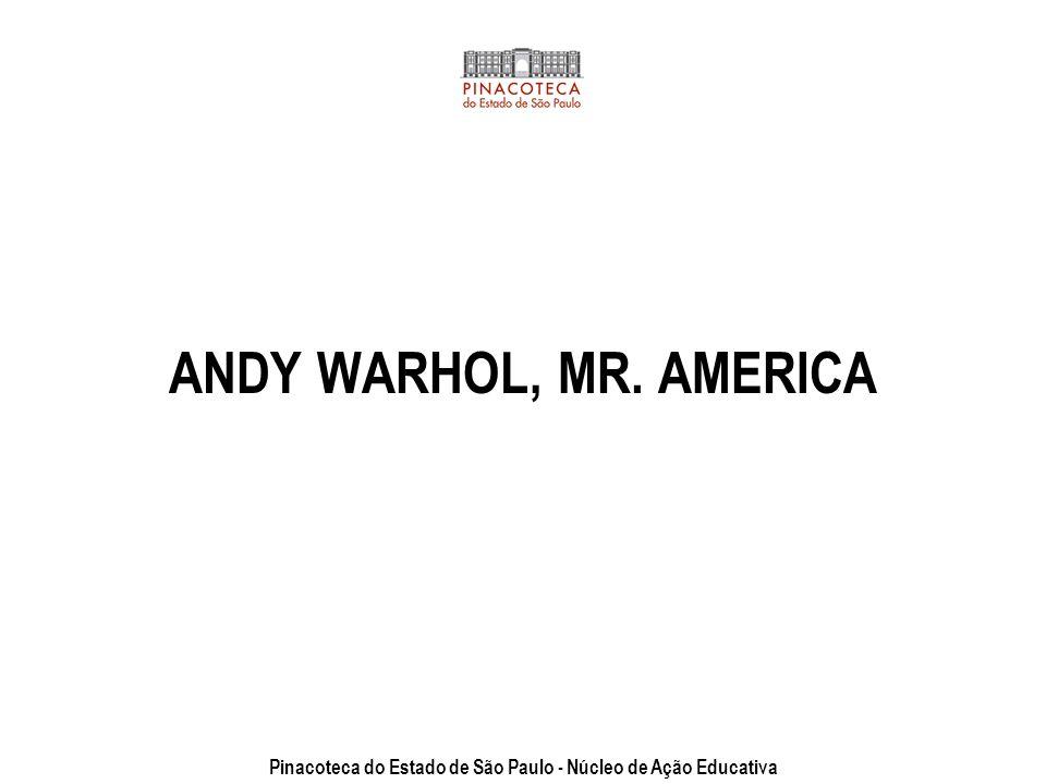 ANDY WARHOL, MR. AMERICA Pinacoteca do Estado de São Paulo - Núcleo de Ação Educativa